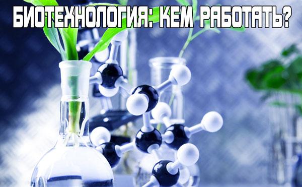 Биотехнология: кем работать?